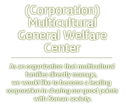 (사)다문화종합복지센터 -Multicultural families as a group directly kkuryeoga Strengths of multicultural families to divide and social Korea This aims to become a leading corporation can .